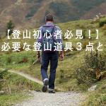 【登山初心者必見!】まず初めに買うべき3つの登山道具とその選び方。