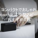 コンパクトでおしゃれなBluetooth対応小型スピーカーおすすめ5選