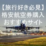 直行便も安い!海外旅行格安航空券を買うならここだ!おすすめのサイト4選