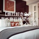 海外旅行で格安でホテルを探してる人におすすめサイト2選