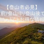 【登山者必見】知っトク・持っトクと便利なおすすめの情報(登山前/登山中/登山後)